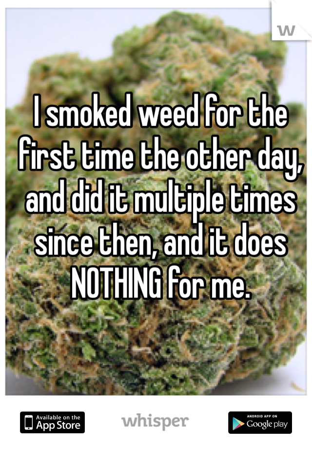 I smoked weed for the first time the other day, and did it multiple times since then, and it does NOTHING for me.