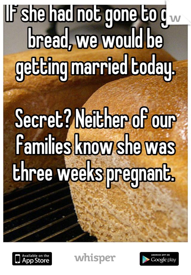 If she had not gone to get bread, we would be getting married today.   Secret? Neither of our families know she was three weeks pregnant.