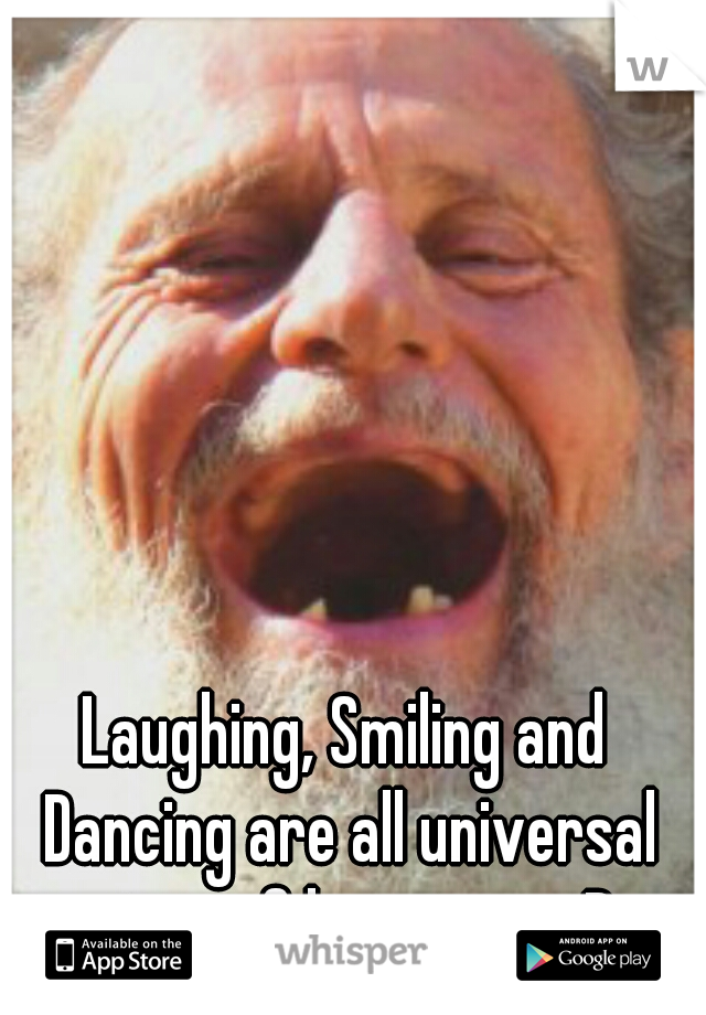 Laughing, Smiling and Dancing are all universal signs of happiness :D