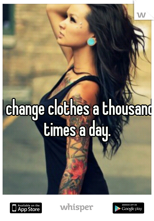 I change clothes a thousand times a day.