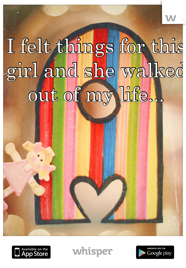 I felt things for this girl and she walked out of my life...