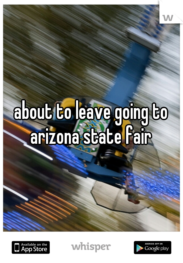 about to leave going to arizona state fair