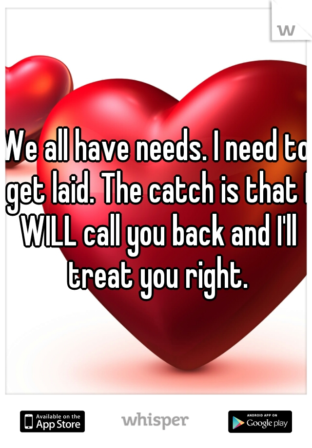 We all have needs. I need to get laid. The catch is that I WILL call you back and I'll treat you right.