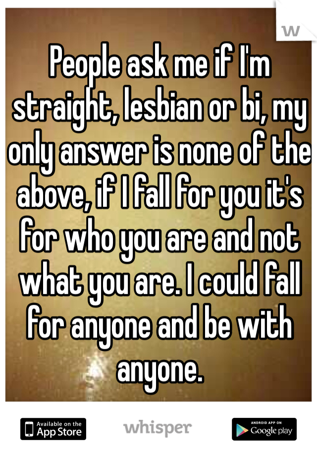 People ask me if I'm straight, lesbian or bi, my only answer is none of the above, if I fall for you it's for who you are and not what you are. I could fall for anyone and be with anyone.