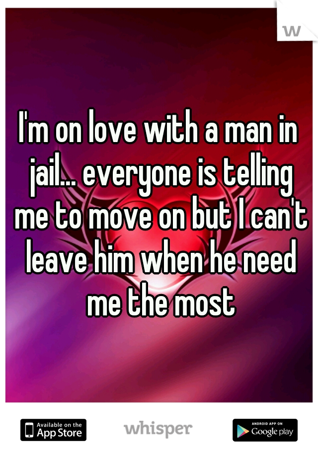 I'm on love with a man in jail... everyone is telling me to move on but I can't leave him when he need me the most