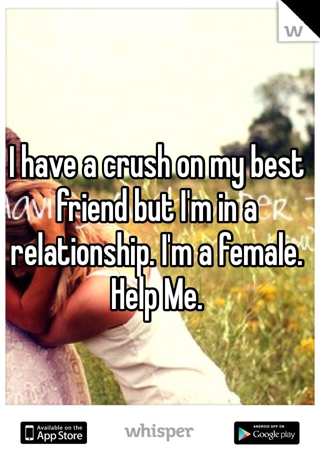 I have a crush on my best friend but I'm in a relationship. I'm a female. Help Me.
