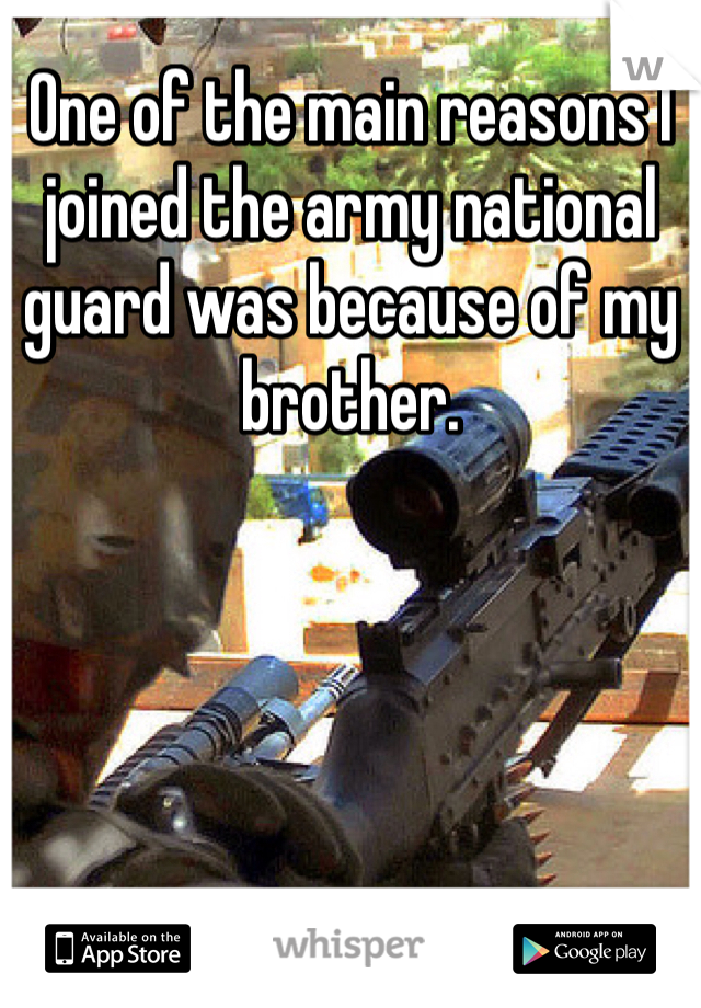 One of the main reasons I joined the army national guard was because of my brother.