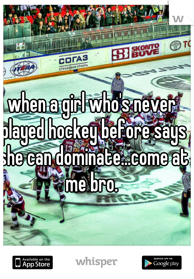 when a girl who's never played hockey before says she can dominate...come at me bro.