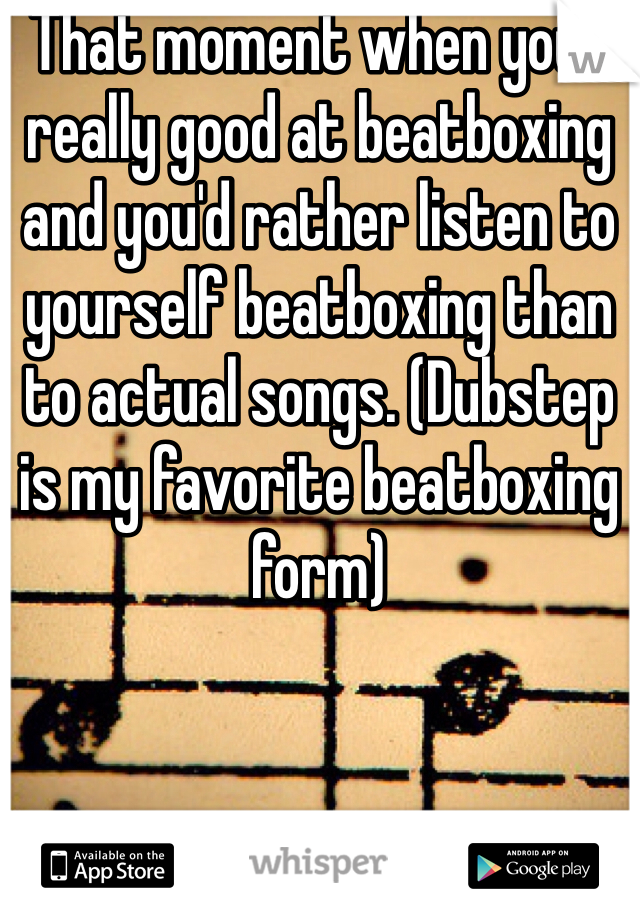 That moment when your really good at beatboxing and you'd rather listen to yourself beatboxing than to actual songs. (Dubstep is my favorite beatboxing form)