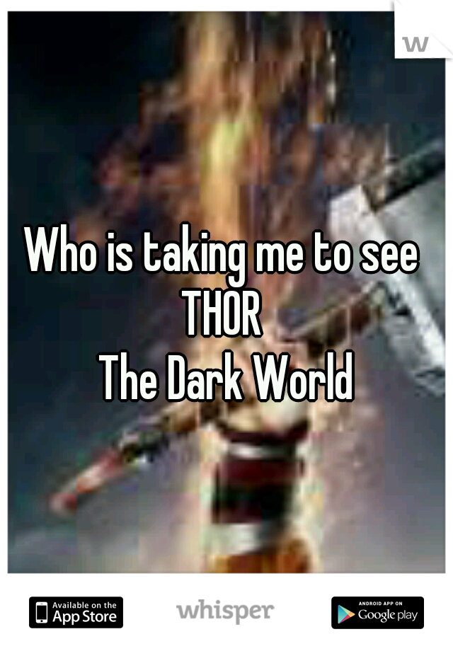 Who is taking me to see  THOR  The Dark World