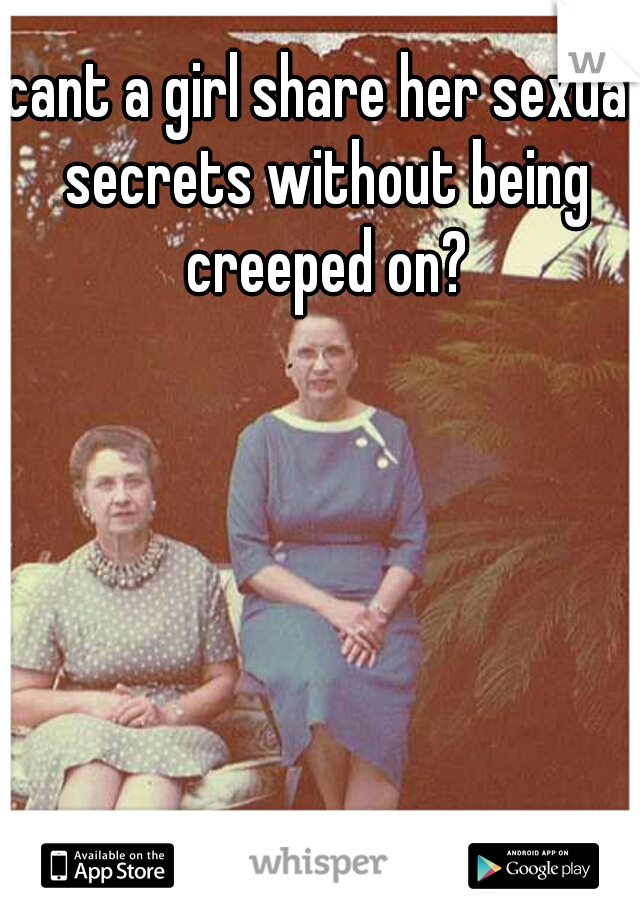 cant a girl share her sexual secrets without being creeped on?
