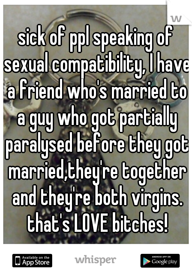 sick of ppl speaking of sexual compatibility, I have a friend who's married to a guy who got partially paralysed before they got married,they're together and they're both virgins. that's LOVE bitches!