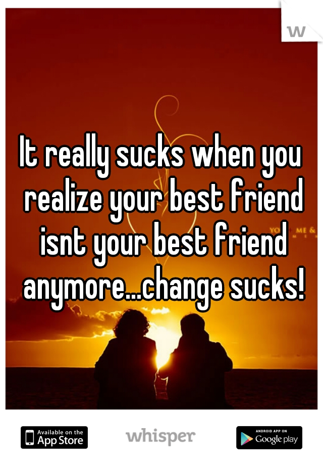 It really sucks when you realize your best friend isnt your best friend anymore...change sucks!