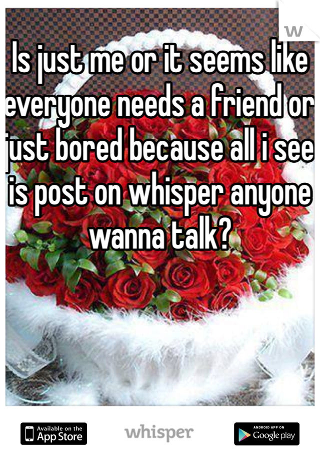 Is just me or it seems like everyone needs a friend or just bored because all i see is post on whisper anyone wanna talk?