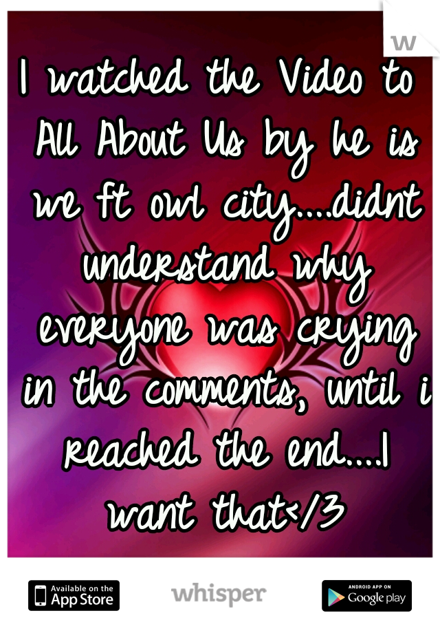 I watched the Video to All About Us by he is we ft owl city....didnt understand why everyone was crying in the comments, until i reached the end....I want that</3