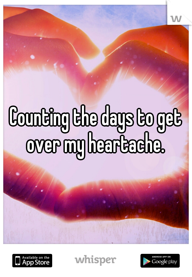 Counting the days to get over my heartache.