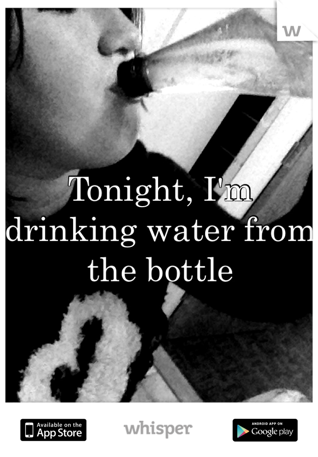 Tonight, I'm drinking water from the bottle