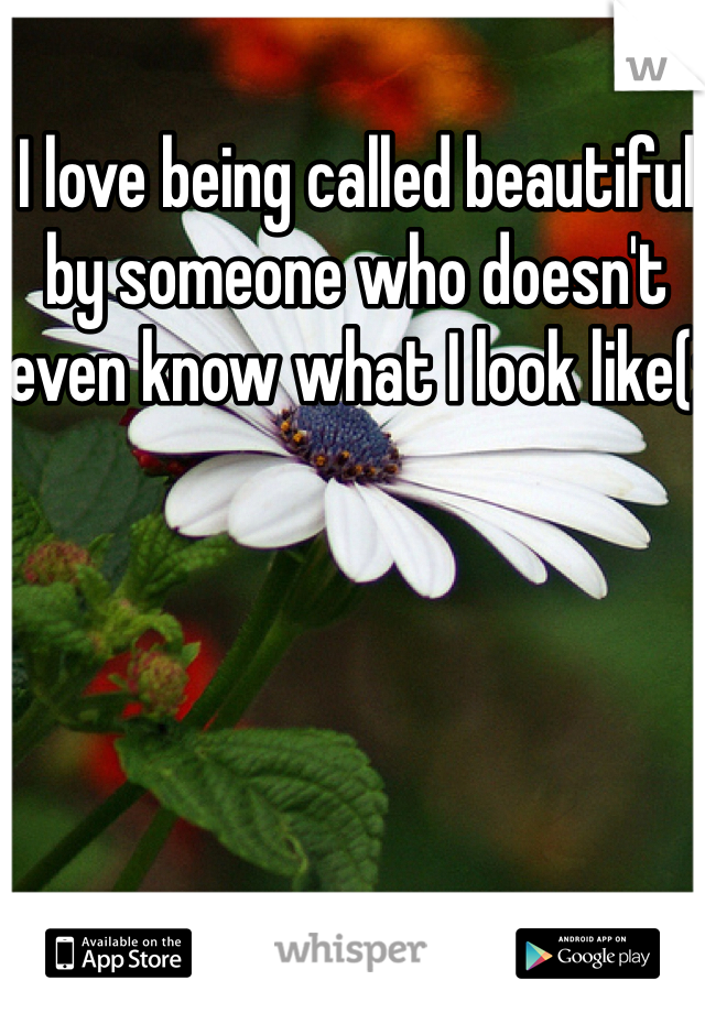 I love being called beautiful by someone who doesn't even know what I look like(:
