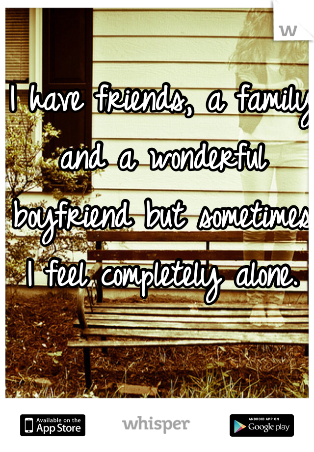 I have friends, a family and a wonderful boyfriend but sometimes  I feel completely alone.