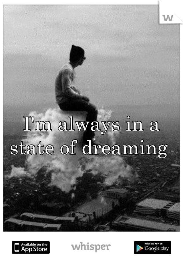 I'm always in a state of dreaming