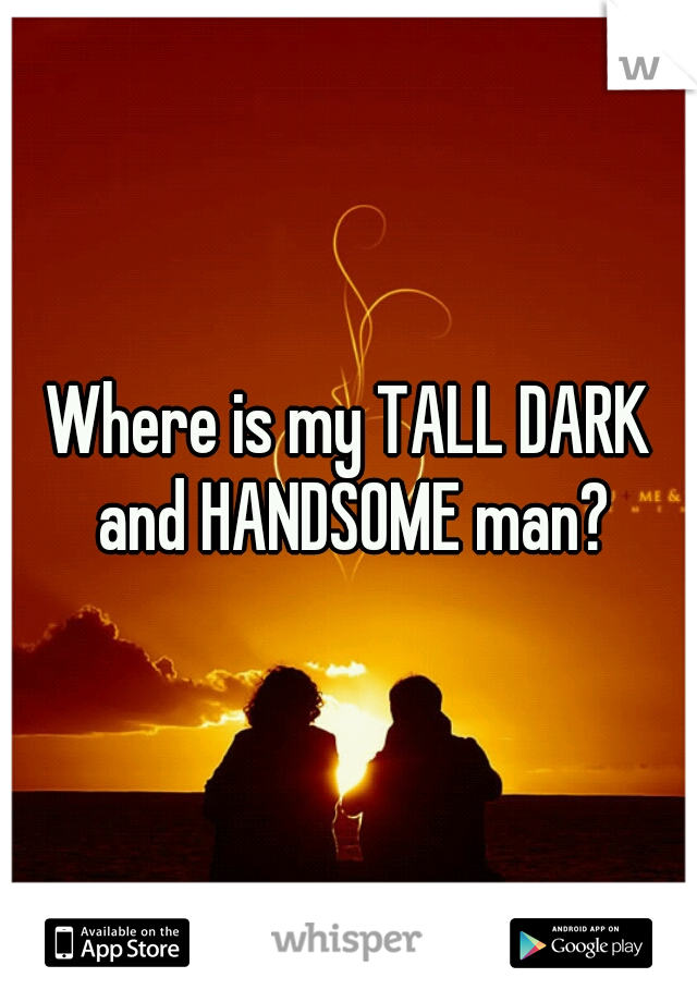 Where is my TALL DARK and HANDSOME man?