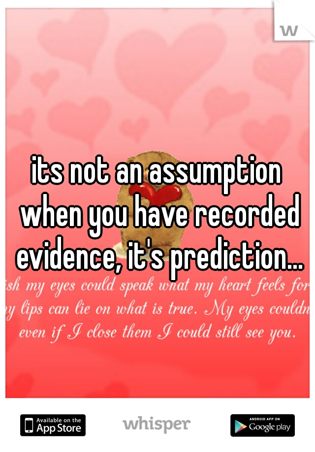 its not an assumption when you have recorded evidence, it's prediction...