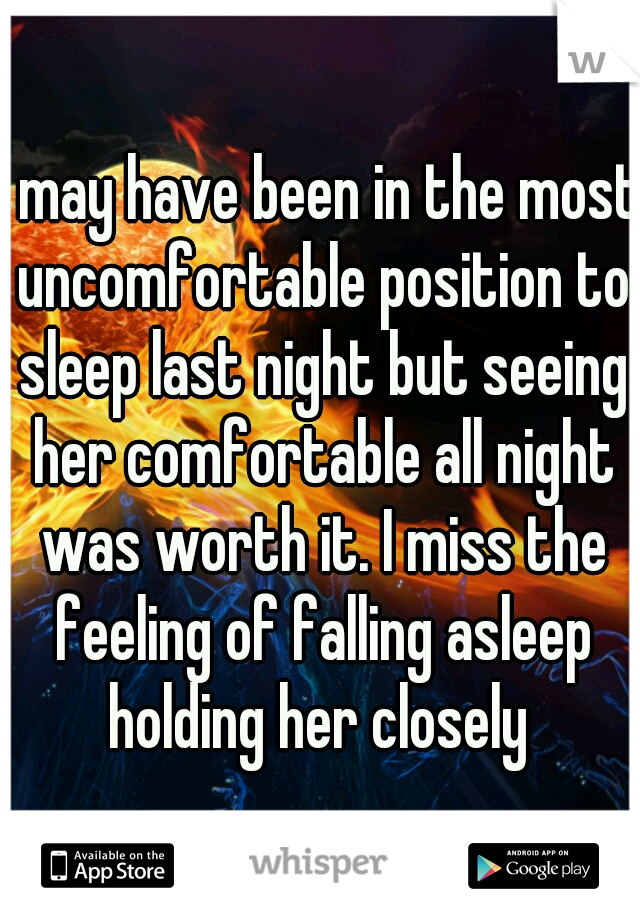 I may have been in the most uncomfortable position to sleep last night but seeing her comfortable all night was worth it. I miss the feeling of falling asleep holding her closely