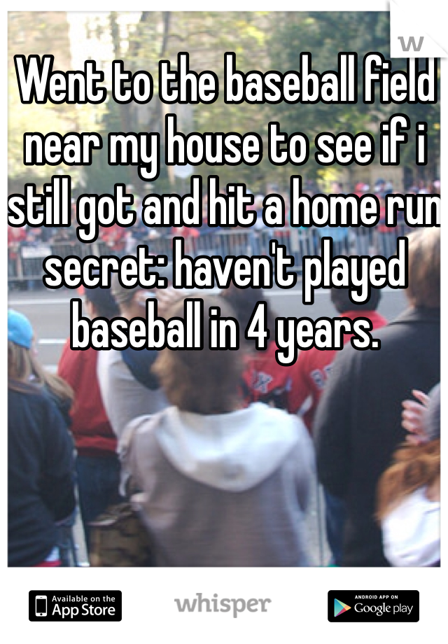 Went to the baseball field near my house to see if i still got and hit a home run secret: haven't played baseball in 4 years.