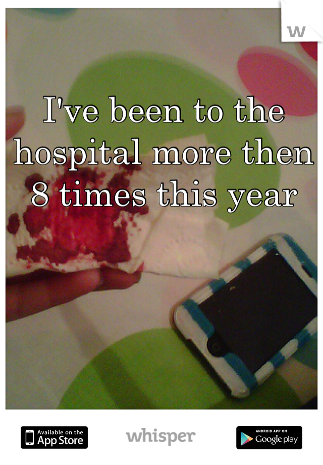 I've been to the hospital more then 8 times this year