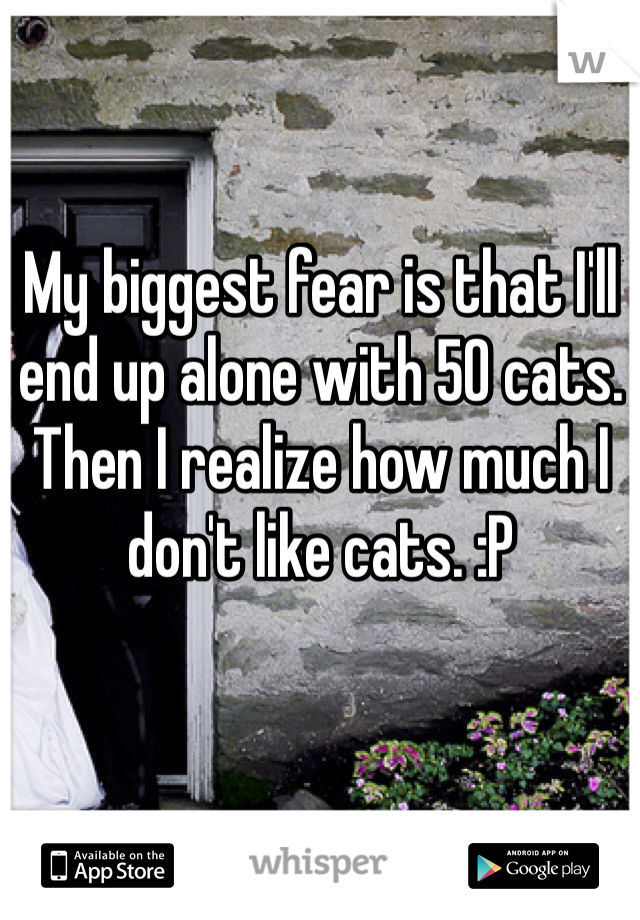My biggest fear is that I'll end up alone with 50 cats. Then I realize how much I don't like cats. :P