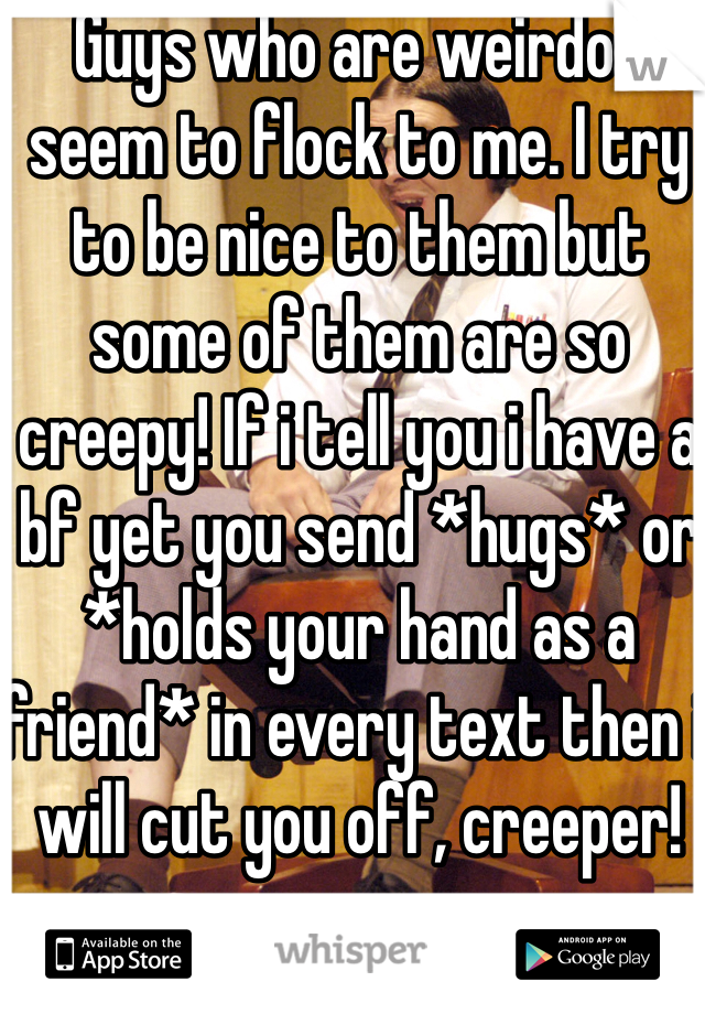 Guys who are weirdos seem to flock to me. I try to be nice to them but some of them are so creepy! If i tell you i have a bf yet you send *hugs* or *holds your hand as a friend* in every text then i will cut you off, creeper!