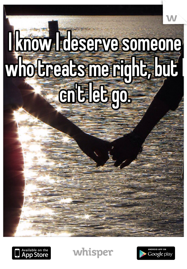 I know I deserve someone who treats me right, but I cn't let go.