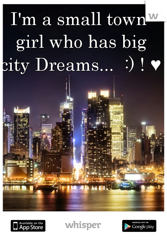 I'm a small town girl who has big city Dreams...  :) ! ♥