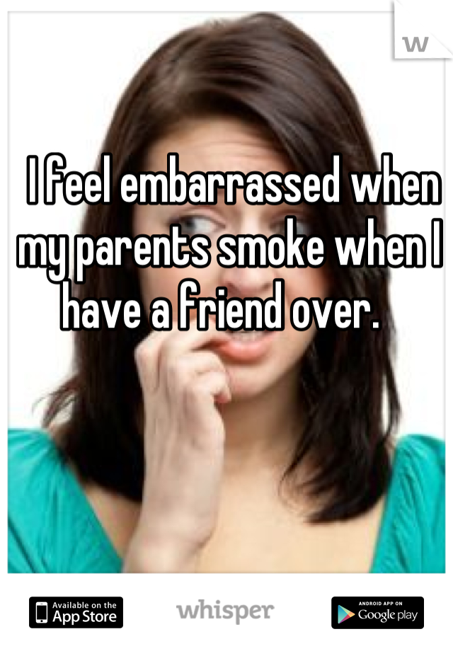 I feel embarrassed when my parents smoke when I have a friend over.