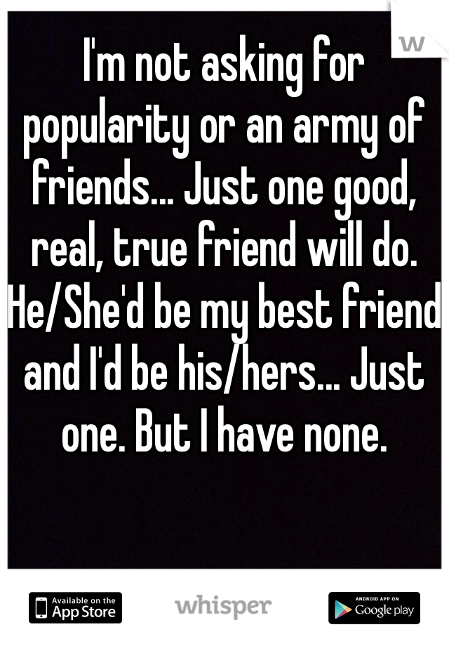 I'm not asking for popularity or an army of friends... Just one good, real, true friend will do. He/She'd be my best friend and I'd be his/hers... Just one. But I have none.