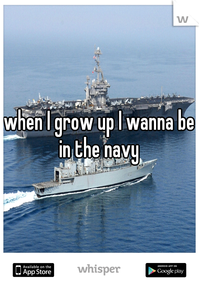 when I grow up I wanna be in the navy