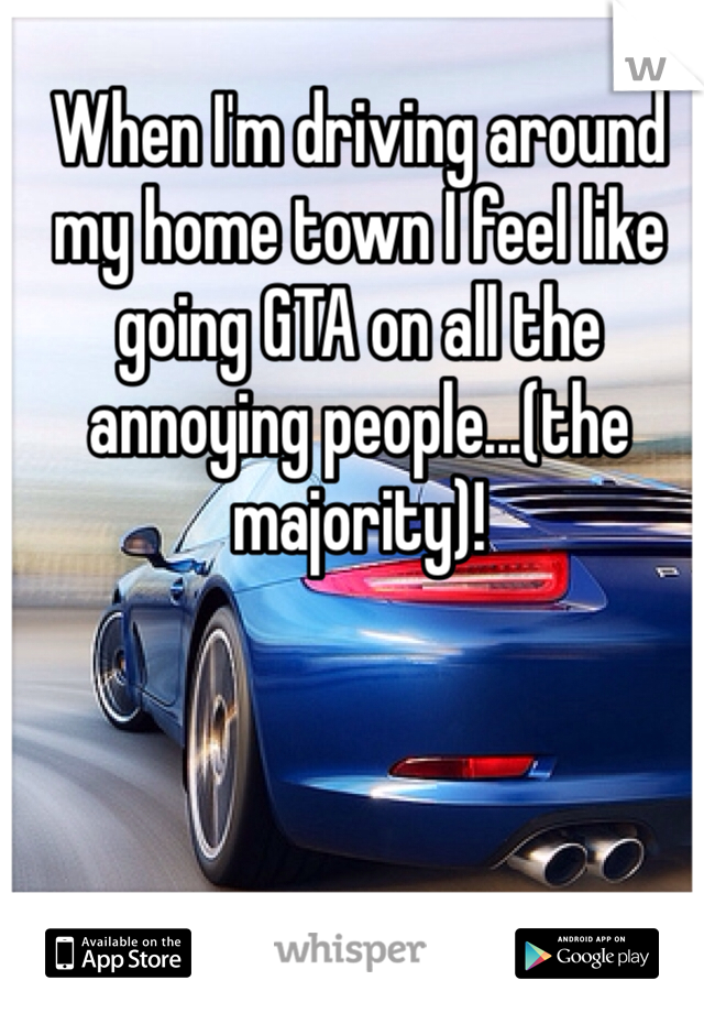 When I'm driving around my home town I feel like going GTA on all the annoying people...(the majority)!
