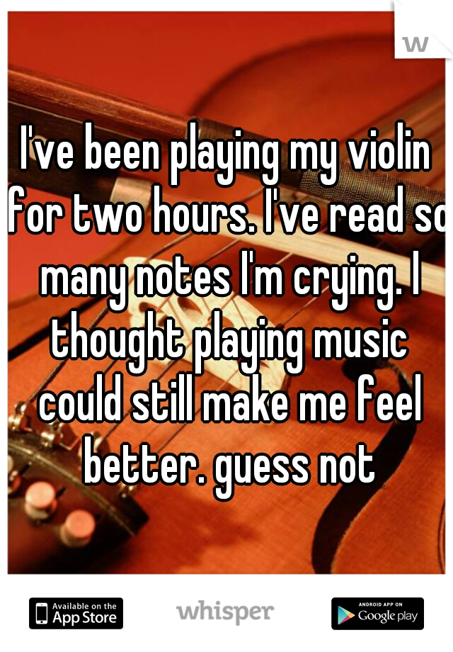 I've been playing my violin for two hours. I've read so many notes I'm crying. I thought playing music could still make me feel better. guess not