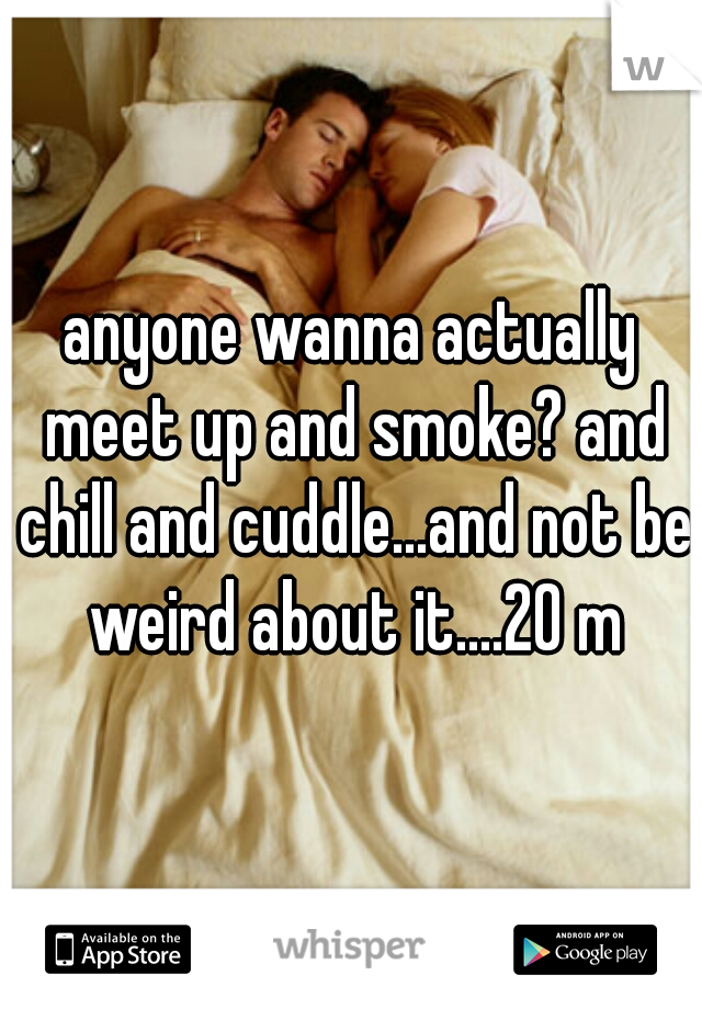 anyone wanna actually meet up and smoke? and chill and cuddle...and not be weird about it....20 m
