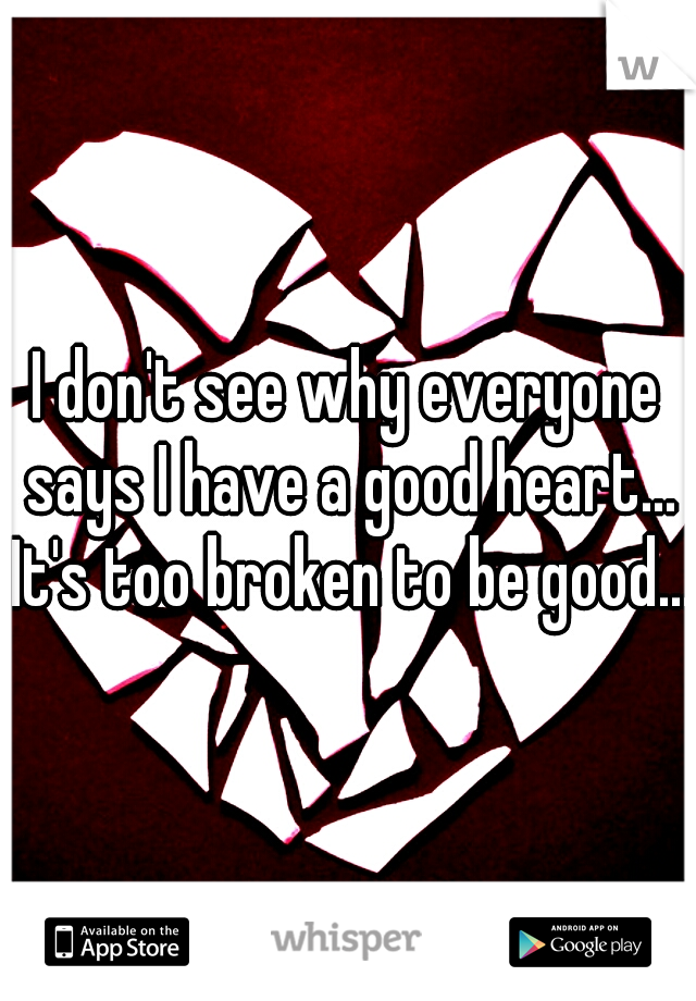 I don't see why everyone says I have a good heart... It's too broken to be good...