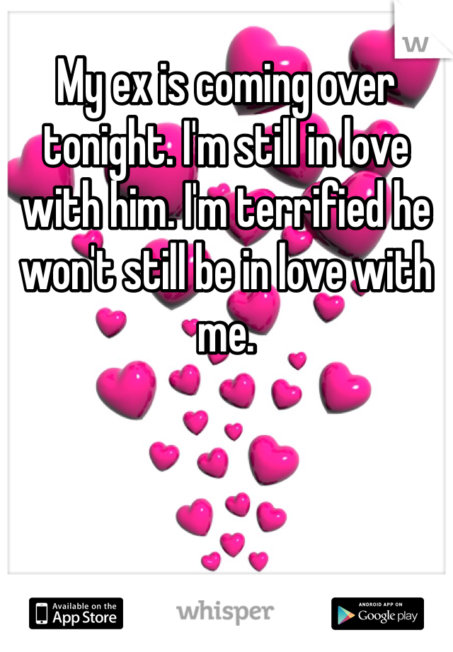 My ex is coming over tonight. I'm still in love with him. I'm terrified he won't still be in love with me.