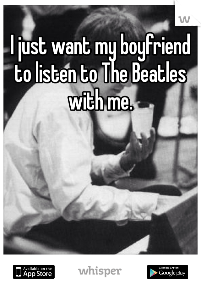 I just want my boyfriend to listen to The Beatles with me.