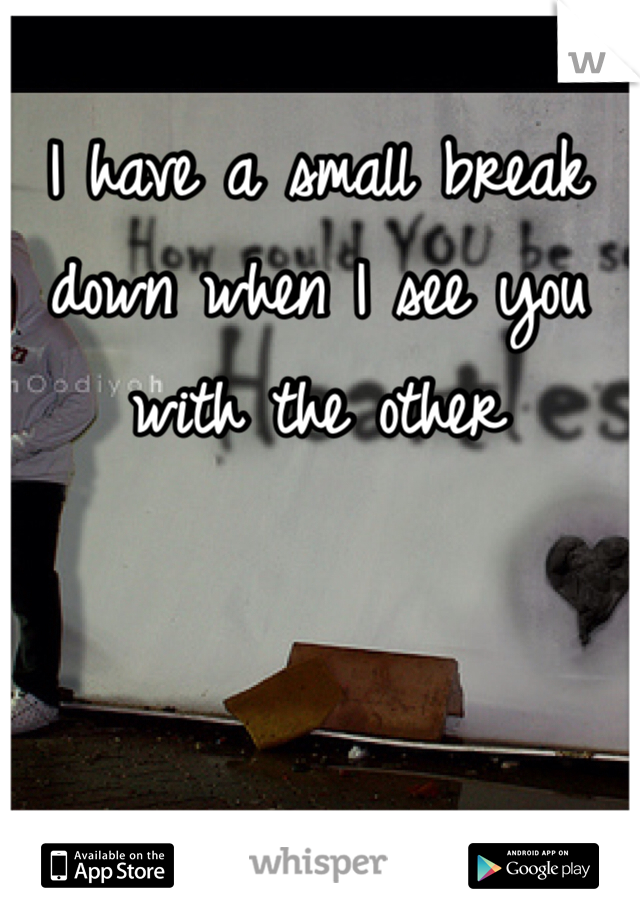 I have a small break down when I see you with the other