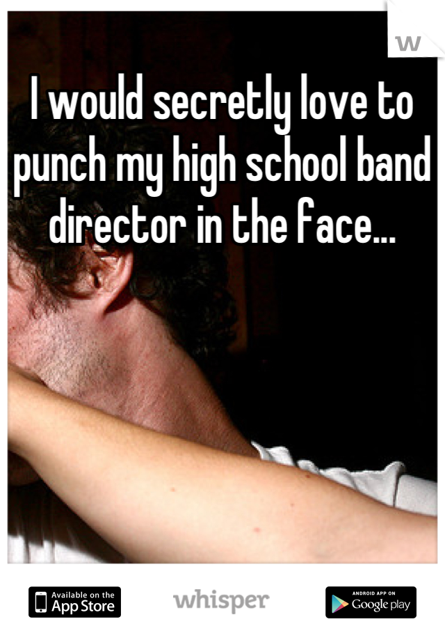 I would secretly love to punch my high school band director in the face...