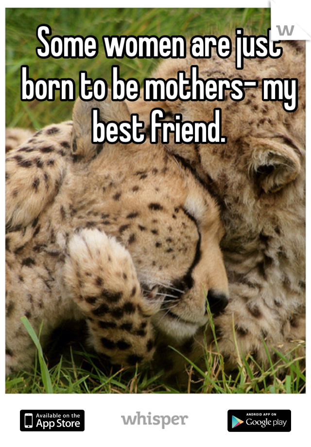 Some women are just born to be mothers- my best friend.