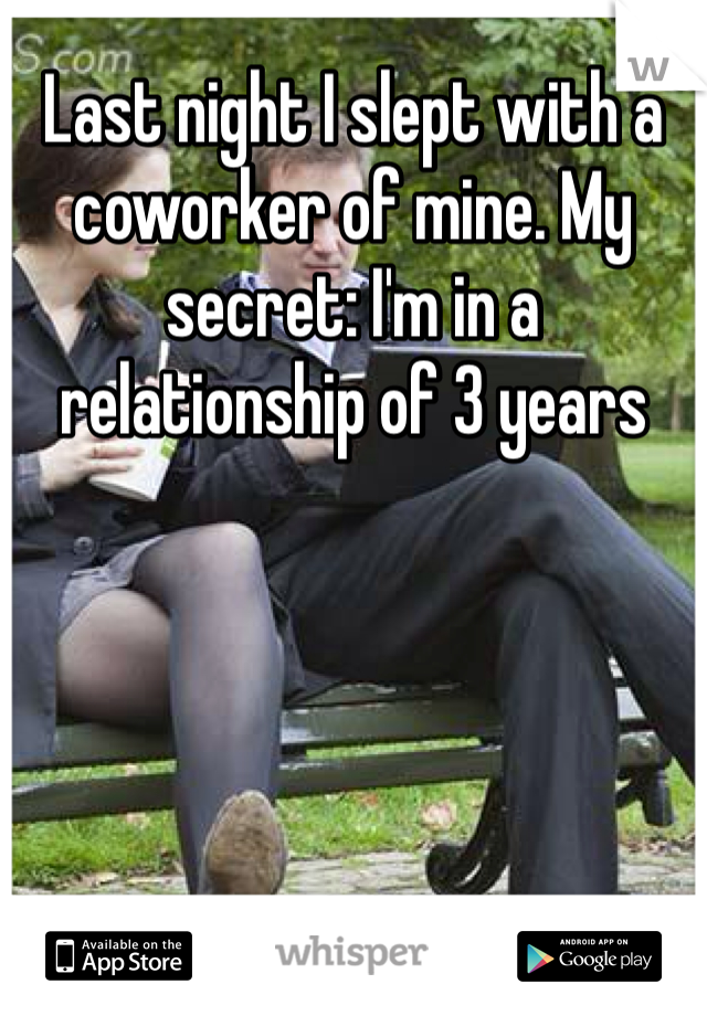 Last night I slept with a coworker of mine. My secret: I'm in a relationship of 3 years