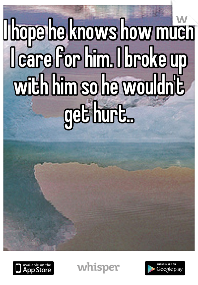 I hope he knows how much I care for him. I broke up with him so he wouldn't get hurt..
