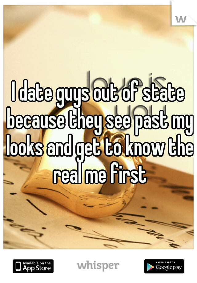 I date guys out of state because they see past my looks and get to know the real me first