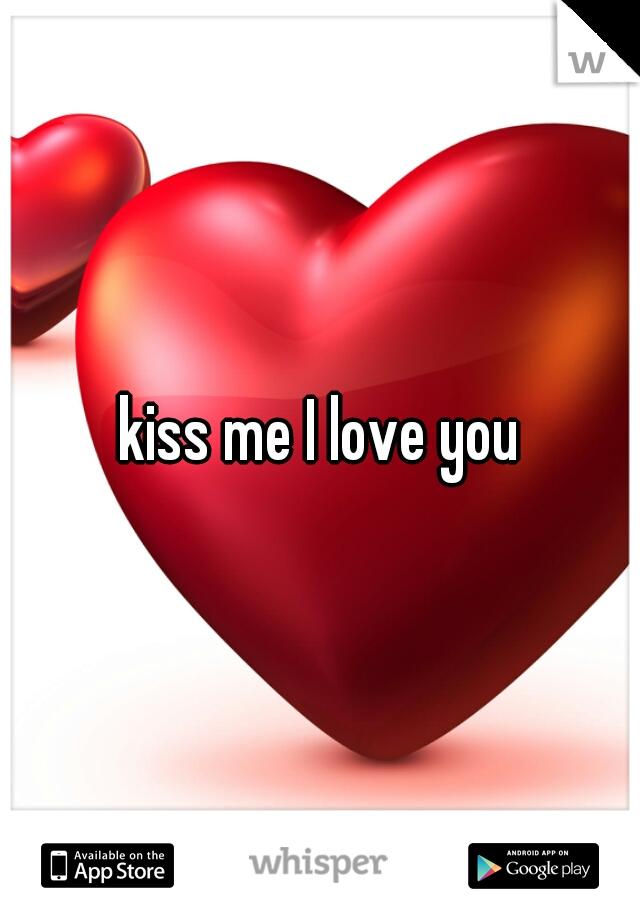 kiss me I love you