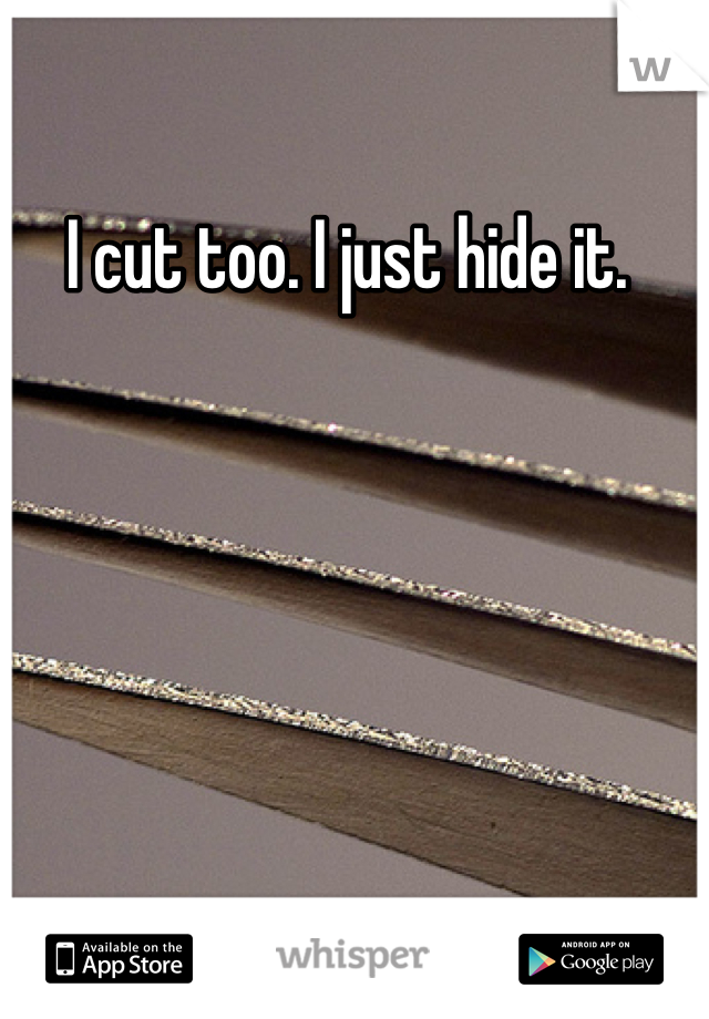I cut too. I just hide it.